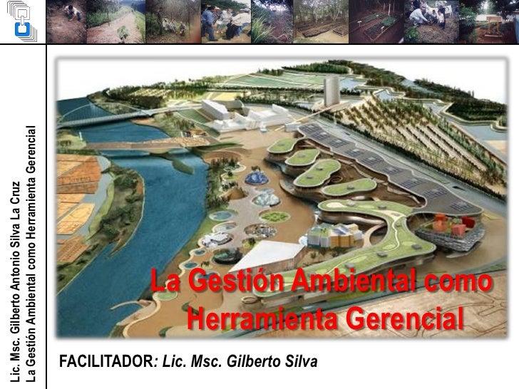 Lic. Msc. Gilberto Antonio Silva La CruzLa Gestión Ambiental como Herramienta Gerencial  FACILITADOR: Lic. Msc. Gilberto S...