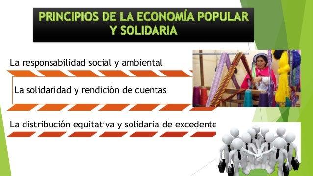 La responsabilidad social y ambiental La solidaridad y rendición de cuentas La distribución equitativa y solidaria de exce...