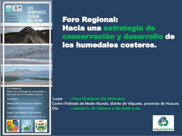 Foro Regional:     Hacia una estrategia de     conservación y desarrollo de     los humedales costeros.Lugar     : Casa Re...