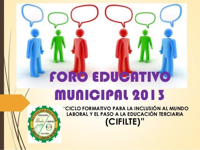 """FORO EDUCATIVO MUNICIPAL 2013 """"CICLO FORMATIVO PARA LA INCLUSIÓN AL MUNDO LABORAL Y EL PASO A LA EDUCACIÓN TERCIARIA (CIFI..."""