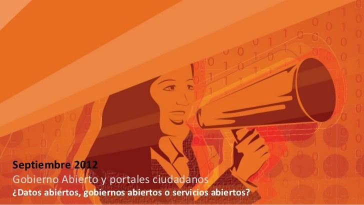 Septiembre 2012Gobierno Abierto y portales ciudadanos¿Datos abiertos, gobiernos abiertos o servicios abiertos?