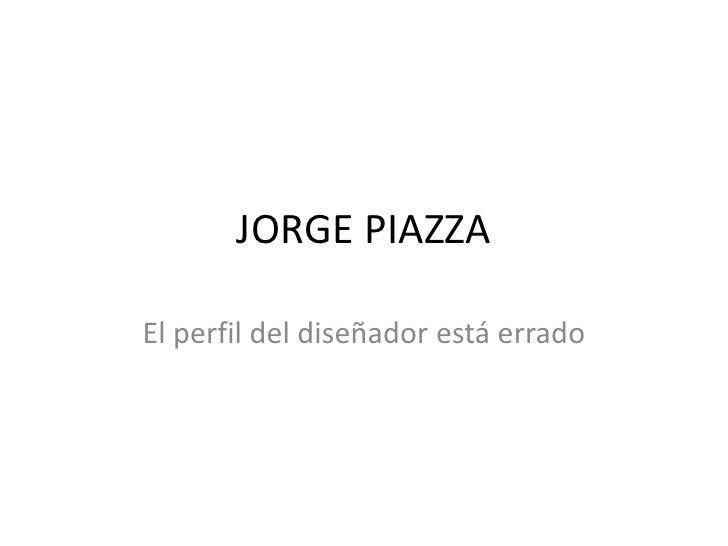 JORGE PIAZZA<br />El perfil del diseñador está errado<br />