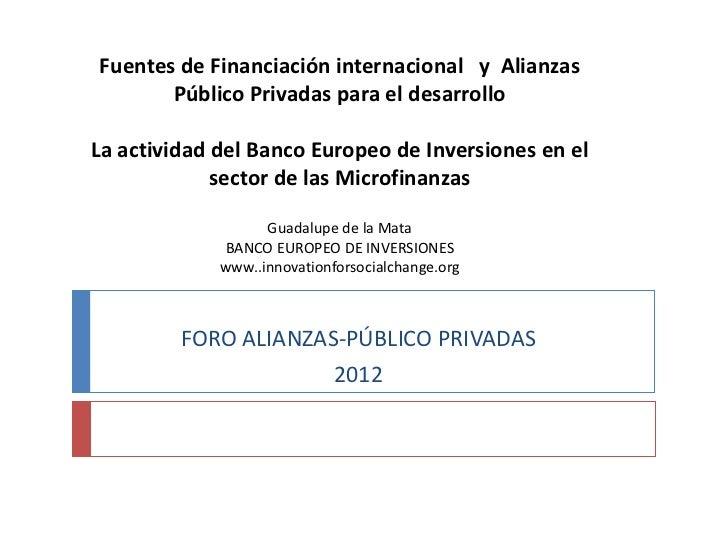 Fuentes de Financiación internacional y Alianzas       Público Privadas para el desarrolloLa actividad del Banco Europeo d...