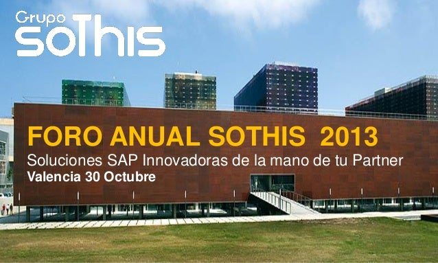 FORO ANUAL SOTHIS 2013 Soluciones SAP Innovadoras de la mano de tu Partner Valencia 30 Octubre