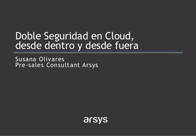 Susana Olivares Pre-sales Consultant Arsys Doble Seguridad en Cloud, desde dentro y desde fuera
