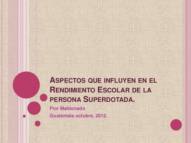 ASPECTOS QUE INFLUYEN EN ELRENDIMIENTO ESCOLAR DE LAPERSONA SUPERDOTADA.Flor MaldonadoGuatemala octubre, 2012.