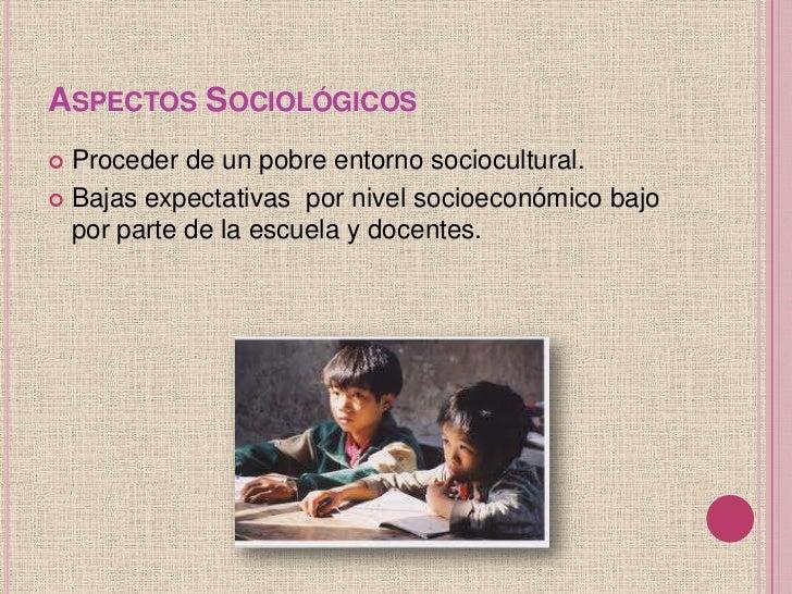 ASPECTOS SOCIOLÓGICOS Proceder de un pobre entorno sociocultural. Bajas expectativas por nivel socioeconómico bajo  por ...