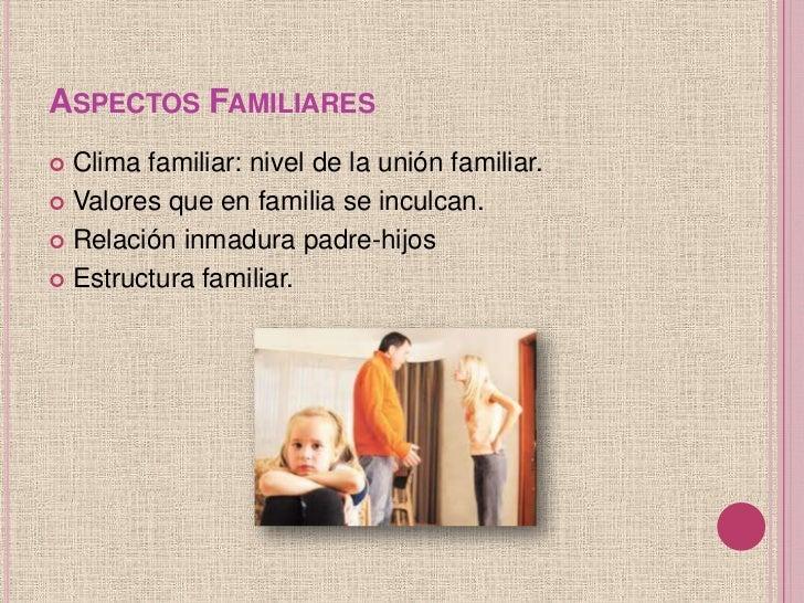 ASPECTOS FAMILIARES Clima familiar: nivel de la unión familiar. Valores que en familia se inculcan. Relación inmadura p...