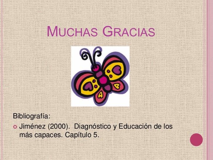 MUCHAS GRACIASBibliografía: Jiménez (2000). Diagnóstico y Educación de los  más capaces. Capítulo 5.