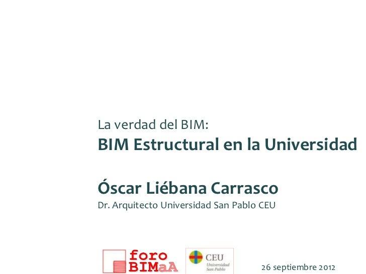 La verdad del BIM:BIM Estructural en la UniversidadÓscar Liébana CarrascoDr. Arquitecto Universidad San Pablo CEU         ...