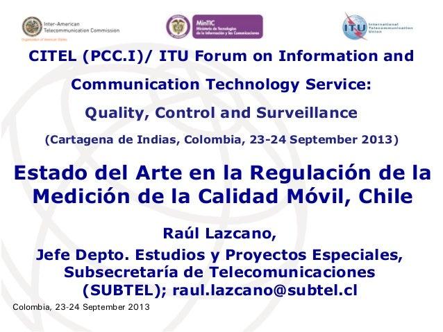 Colombia, 23-24 September 2013 Estado del Arte en la Regulación de la Medición de la Calidad Móvil, Chile Raúl Lazcano, Je...