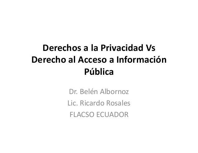 Derechos a la Privacidad VsDerecho al Acceso a InformaciónPúblicaDr. Belén AlbornozLic. Ricardo RosalesFLACSO ECUADOR
