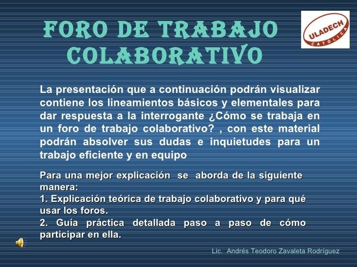 FORO DE TRABAJO  COLABORATIVO La presentación que a continuación podrán visualizar contiene los lineamientos básicos y ele...