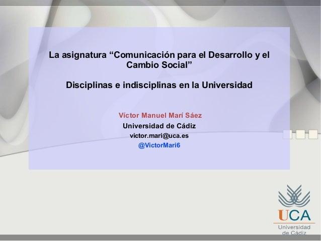 """La asignatura """"Comunicación para el Desarrollo y elCambio Social""""Disciplinas e indisciplinas en la UniversidadVíctor Manue..."""