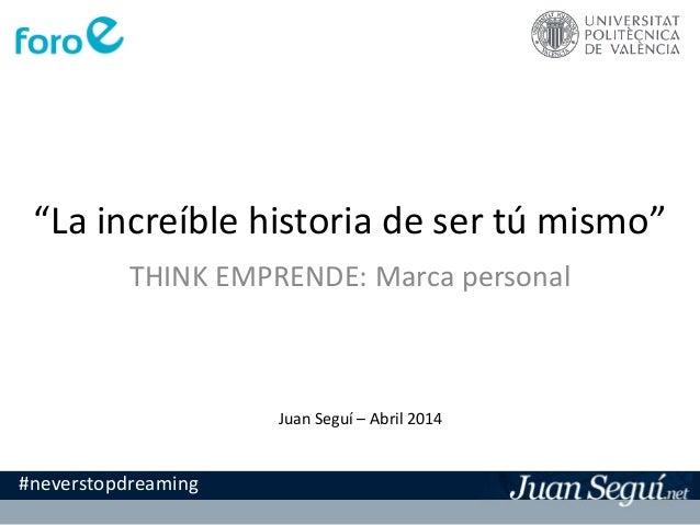 """""""La increíble historia de ser tú mismo"""" THINK EMPRENDE: Marca personal Juan Seguí – Abril 2014 #neverstopdreaming"""