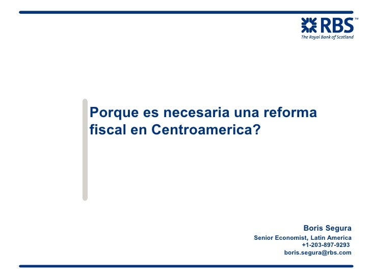 Porque es necesaria una reforma fiscal en Centroamerica? Boris Segura Senior Economist ,  Latin America +1-203-897-9293  [...