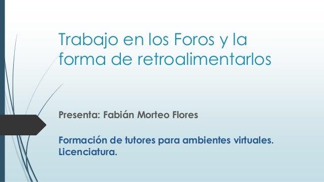 Trabajo en los Foros y la forma de retroalimentarlos Presenta: Fabián Morteo Flores Formación de tutores para ambientes vi...