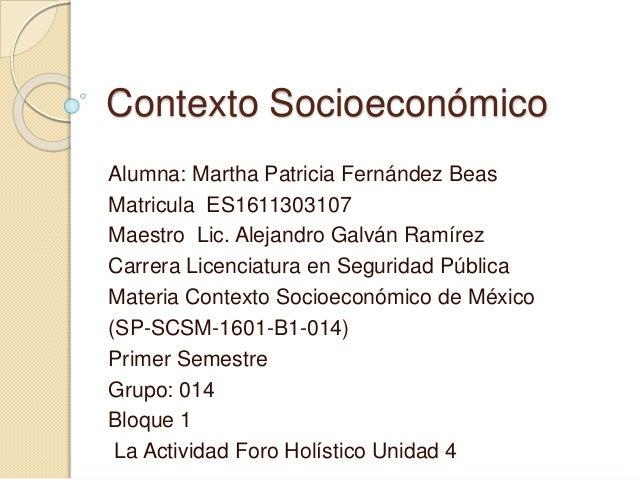 Contexto Socioeconómico Alumna: Martha Patricia Fernández Beas Matricula ES1611303107 Maestro Lic. Alejandro Galván Ramíre...