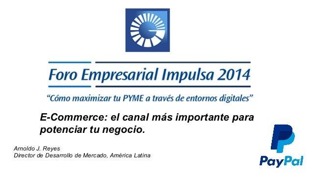 E-Commerce: el canal más importante para  potenciar tu negocio.  Arnoldo J. Reyes  Director de Desarrollo de Mercado, Amér...