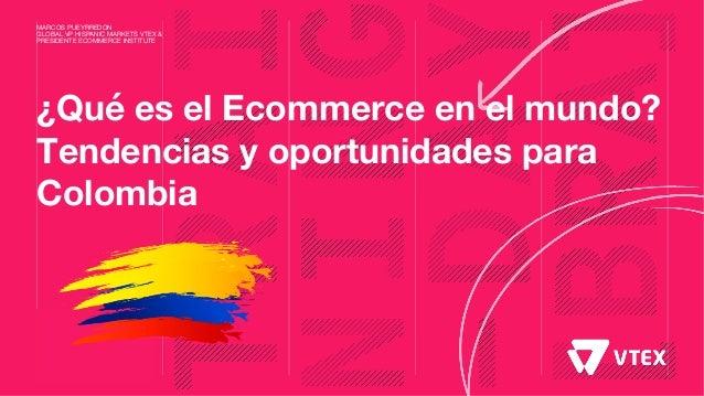 ¿Qué es el Ecommerce en el mundo? Tendencias y oportunidades para Colombia MARCOS PUEYRREDON GLOBAL VP HISPANIC MARKETS VT...