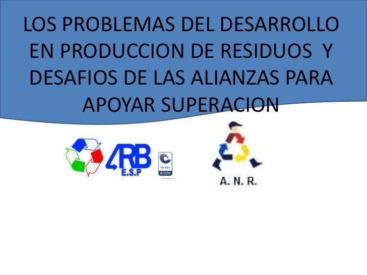 LOS PROBLEMAS DEL DESARROLLO EN PRODUCCION DE RESIDUOS  Y DESAFIOS DE LAS ALIANZAS PARA APOYAR SUPERACION<br />Certificado...