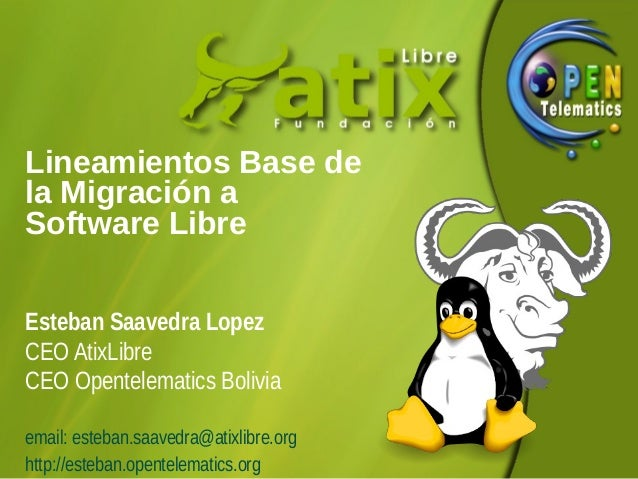 Lineamientos Base de la Migración a Software Libre Esteban Saavedra Lopez CEO AtixLibre CEO Opentelematics Bolivia email: ...
