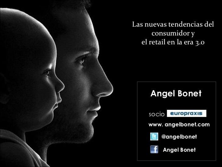 Las nuevas tendencias del       consumidor y   el retail en la era 3.0     Angel Bonet     socio     www. angelbonet.com  ...