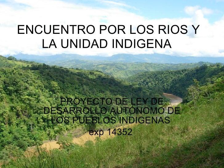 ENCUENTRO POR LOS RIOS Y LA UNIDAD INDIGENA  PROYECTO DE LEY DE DESARROLLO AUTÓNOMO DE LOS PUEBLOS INDIGENAS  exp 14352