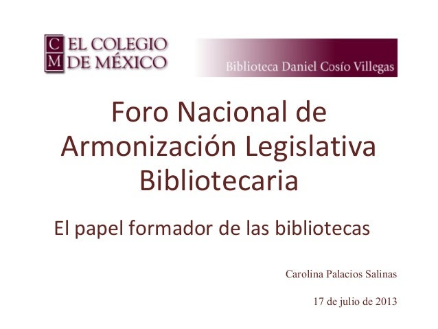 17 de julio de 2013 Foro Nacional de Armonización Legislativa Bibliotecaria El papel formador de las bibliotecas Carolina ...
