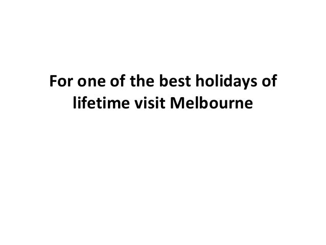 For one of the best holidays of   lifetime visit Melbourne