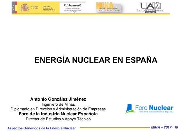 MINA – 2017 / 18Aspectos Genéricos de la Energía Nuclear Antonio González Jiménez Ingeniero de Minas Diplomado en Direcció...