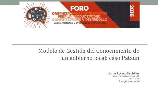 Modelo de Gestión del Conocimiento de un gobierno local: caso Patzún Jorge López-Bachiller Consultor Gobierno Abierto Juli...