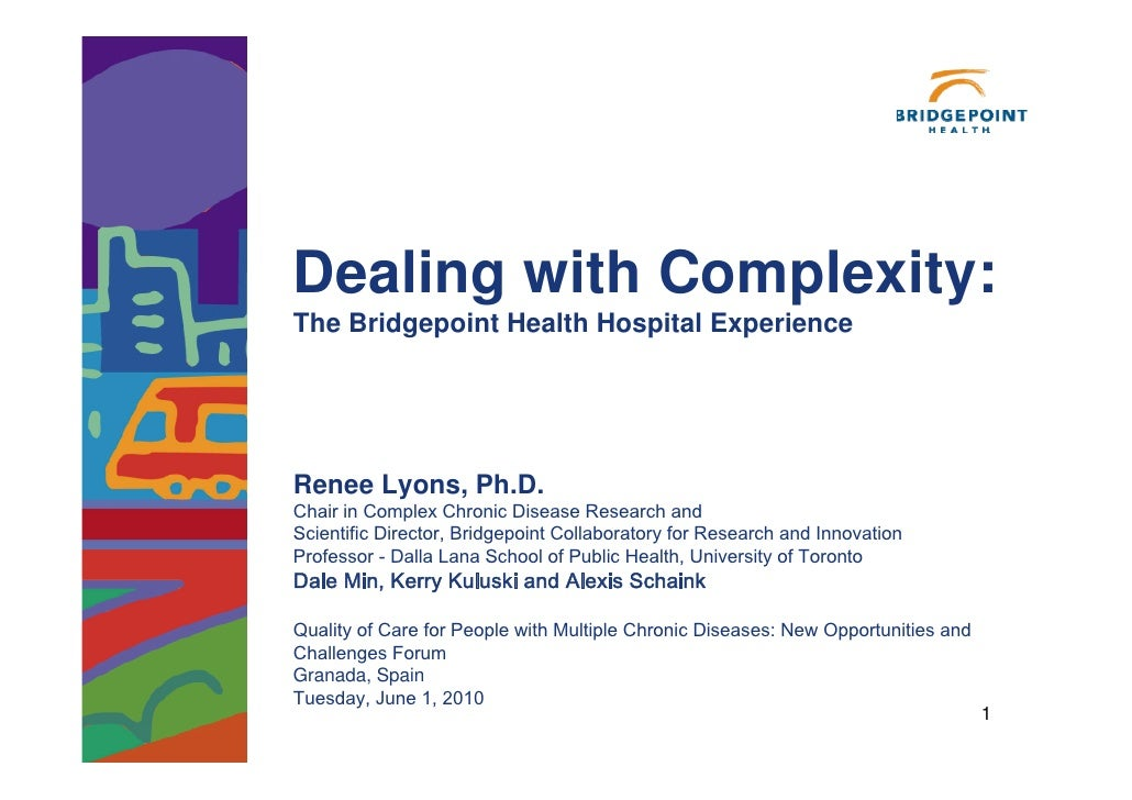 Dealing with Complexity: The Bridgepoint Health Hospital Experience     Renee Lyons, Ph.D. Chair in Complex Chronic Diseas...