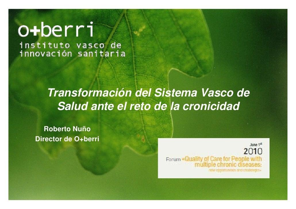 Transformación del Sistema Vasco de      Salud ante el reto de la cronicidad    Roberto Nuño Director de O+berri          ...