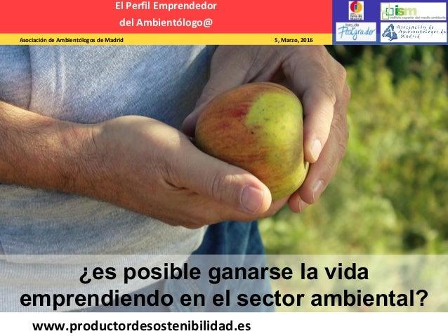 Asociación de Ambientólogos de Madrid 5, Marzo, 2016 El Perfil Emprendedor del Ambientólogo@ www.productordesostenibilidad...