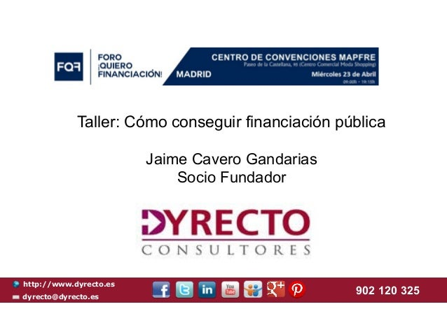 http://www.dyrecto.es dyrecto@dyrecto.es 902 120 325 Taller: Cómo conseguir financiación pública Jaime Cavero Gandarias So...
