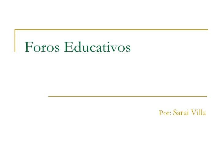 Foros Educativos Por:  Sarai Villa