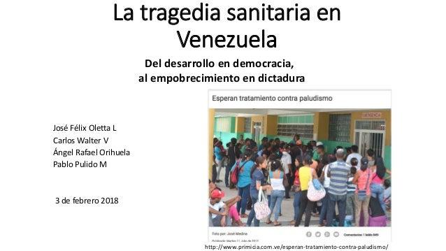 La tragedia sanitaria en Venezuela Del desarrollo en democracia, al empobrecimiento en dictadura José Félix Oletta L Carlo...