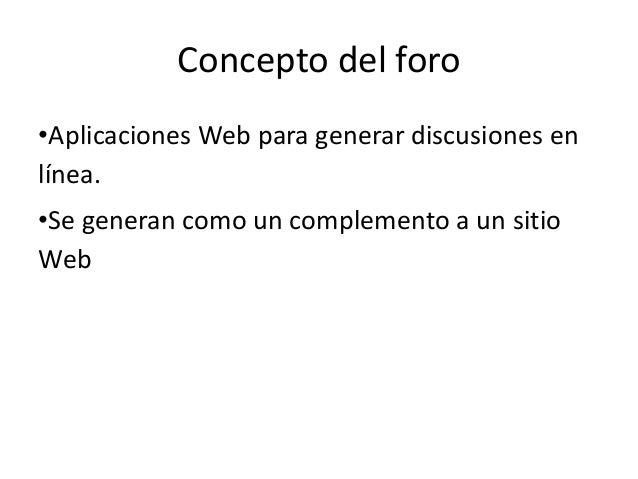 Concepto del foro•Aplicaciones Web para generar discusiones enlínea.•Se generan como un complemento a un sitioWeb