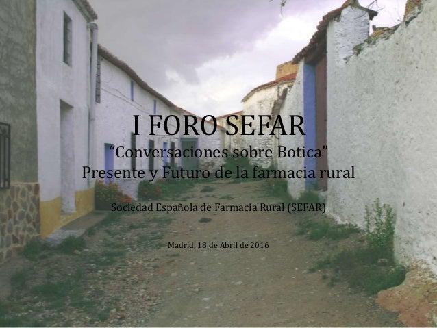 """I FORO SEFAR """"Conversaciones sobre Botica"""" Presente y Futuro de la farmacia rural Sociedad Española de Farmacia Rural (SEF..."""