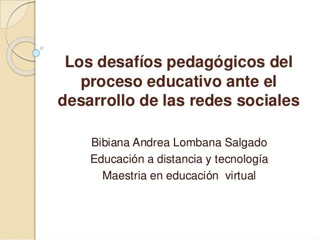 Los desafíos pedagógicos del proceso educativo ante el desarrollo de las redes sociales Bibiana Andrea Lombana Salgado Edu...
