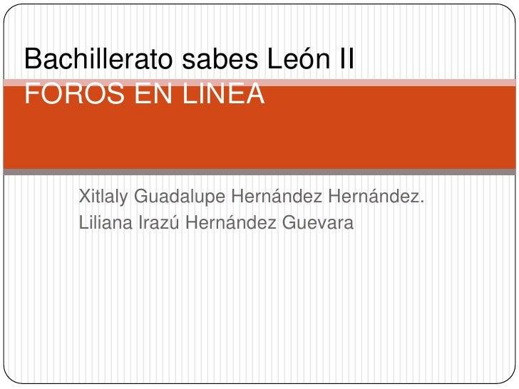 Bachillerato sabes León IIFOROS EN LINEA    Xitlaly Guadalupe Hernández Hernández.    Liliana Irazú Hernández Guevara