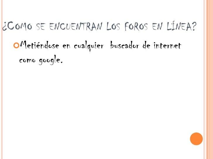 ¿COMO SE ENCUENTRAN LOS FOROS EN LÍNEA?  Metiéndose  en cualquier buscador de internet   como google.