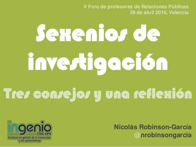 Sexenios de investigación Tres consejos y una reflexión Nicolás Robinson-García @nrobinsongarcia V Foro de profesores de R...