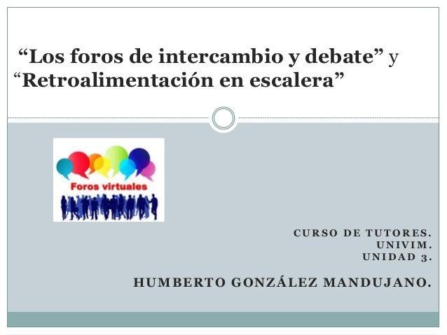 """""""Los foros de intercambio y debate"""" y  """"Retroalimentación en escalera""""  CURSO DE TUTORES.  UNIVIM.  UNIDAD 3.  HUMBERTO GO..."""