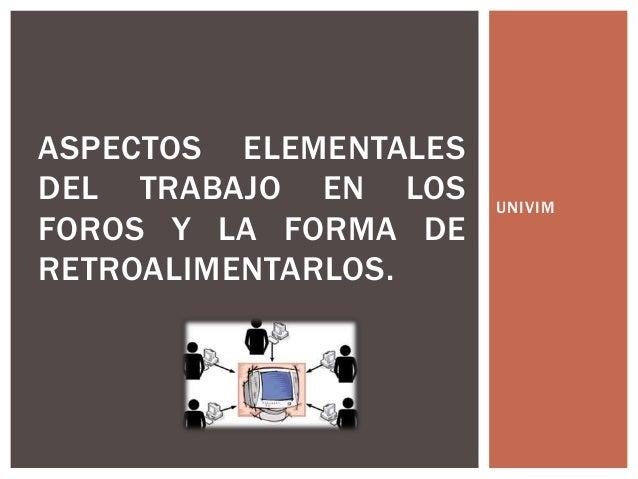 UNIVIM ASPECTOS ELEMENTALES DEL TRABAJO EN LOS FOROS Y LA FORMA DE RETROALIMENTARLOS.