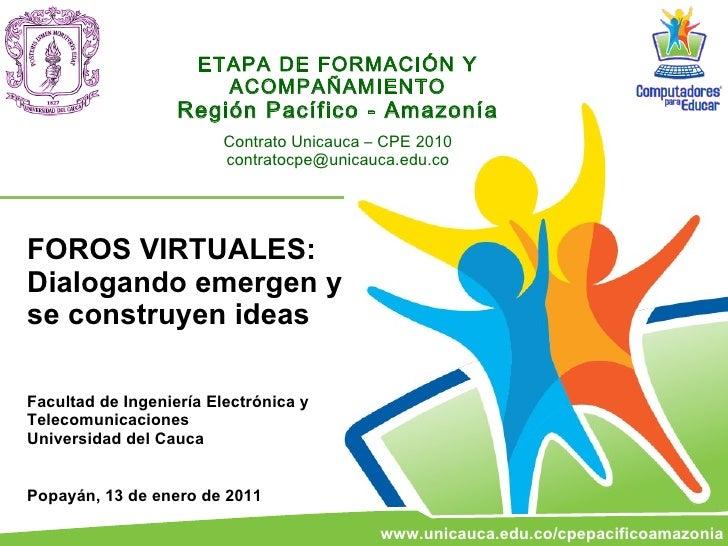 ETAPA DE FORMACIÓN Y ACOMPAÑAMIENTO Región Pacífico - Amazonía Contrato Unicauca – CPE 2010 [email_address] FOROS VIRTUALE...