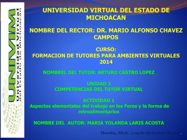 UNIVERSIDAD VIRTUAL DEL ESTADO DE  MICHOACAN  NOMBRE DEL RECTOR: DR. MARIO ALFONSO CHAVEZ  CAMPOS  CURSO:  FORMACION DE TU...