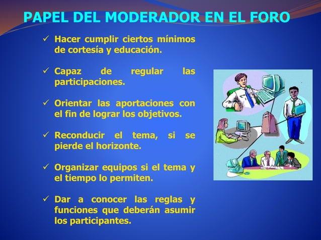 PAPEL DEL MODERADOR EN EL FORO   Hacer cumplir ciertos mínimos  de cortesía y educación.   Capaz de regular las  partici...