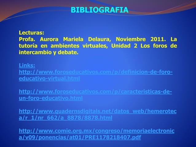 BIBLIOGRAFIA  Lecturas:  Profa. Aurora Mariela Delaura, Noviembre 2011. La  tutoría en ambientes virtuales, Unidad 2 Los f...